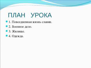 ПЛАН УРОКА 1. Повседневная жизнь славян. 2. Военное дело. 3. Жилище. 4. Одежда.
