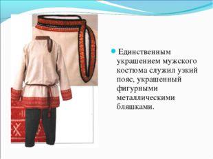 Единственным украшением мужского костюма служил узкий пояс, украшенный фигурн