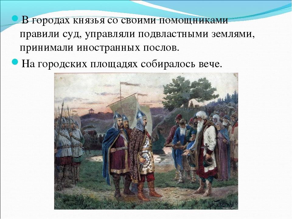 В городах князья со своими помощниками правили суд, управляли подвластными зе...