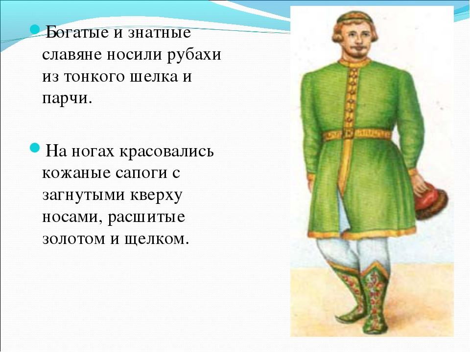 Богатые и знатные славяне носили рубахи из тонкого шелка и парчи. На ногах кр...
