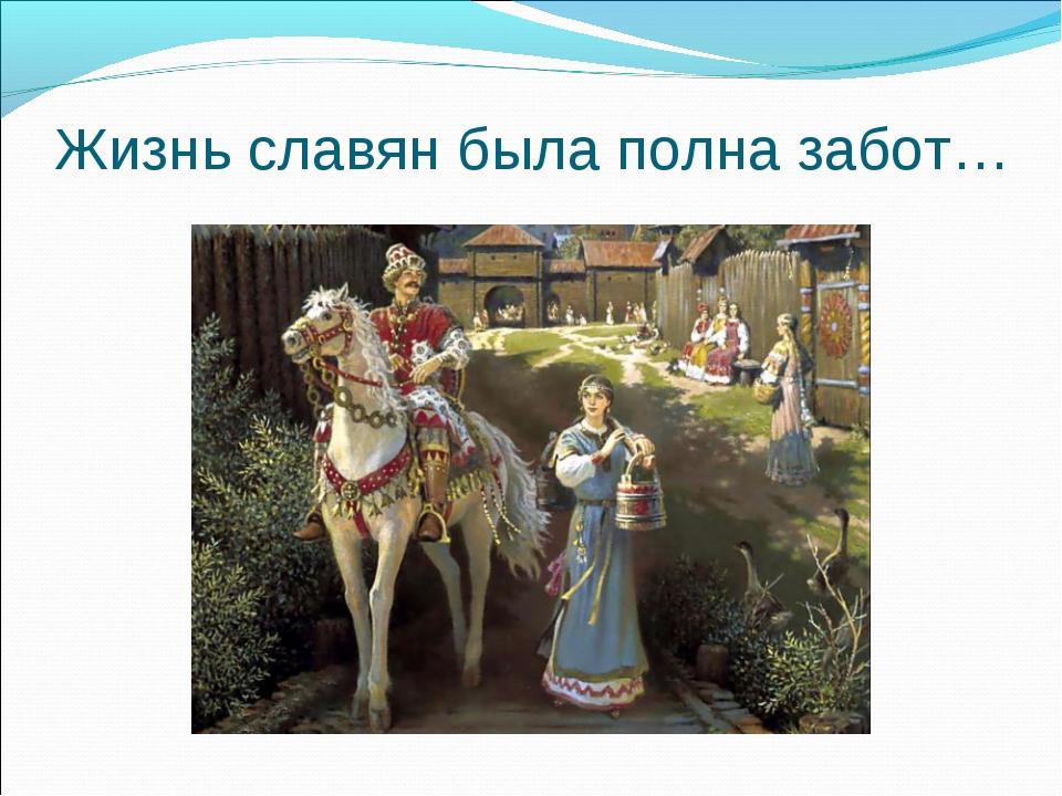 Жизнь славян была полна забот…