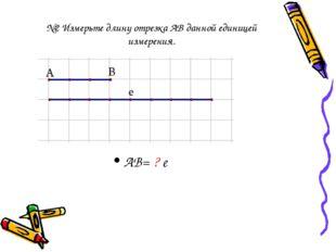 №2 Измерьте длину отрезка АВ данной единицей измерения. АВ= ? е