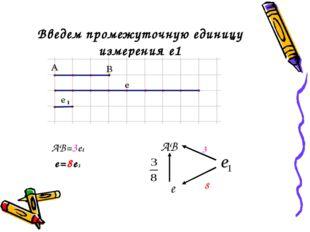Введем промежуточную единицу измерения е1 АВ=3е1 е=8е1 АВ е 3 8