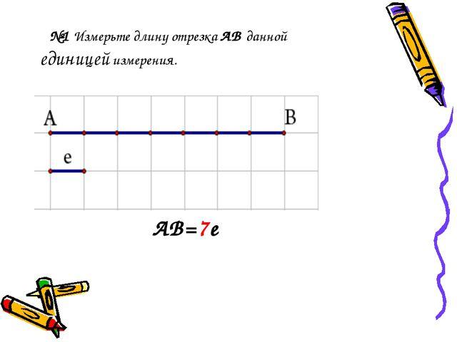 №1 Измерьте длину отрезка АВ данной единицей измерения. АВ=7е