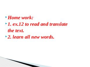 Home work: 1. ex.12 to read and translate the text. 2. learn all new words.