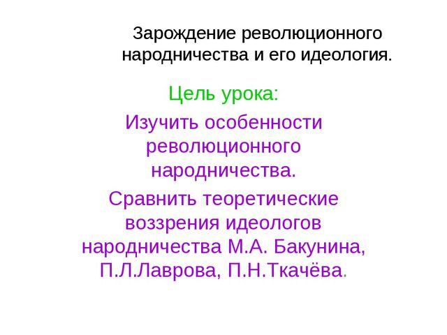 Зарождение революционного народничества и его идеология. Цель урока: Изучить...