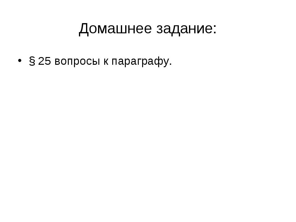 Домашнее задание: § 25 вопросы к параграфу.