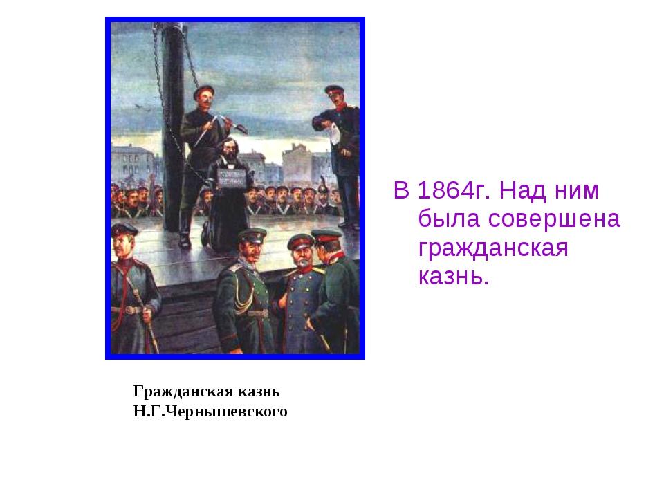 В 1864г. Над ним была совершена гражданская казнь. Гражданская казнь Н.Г.Черн...
