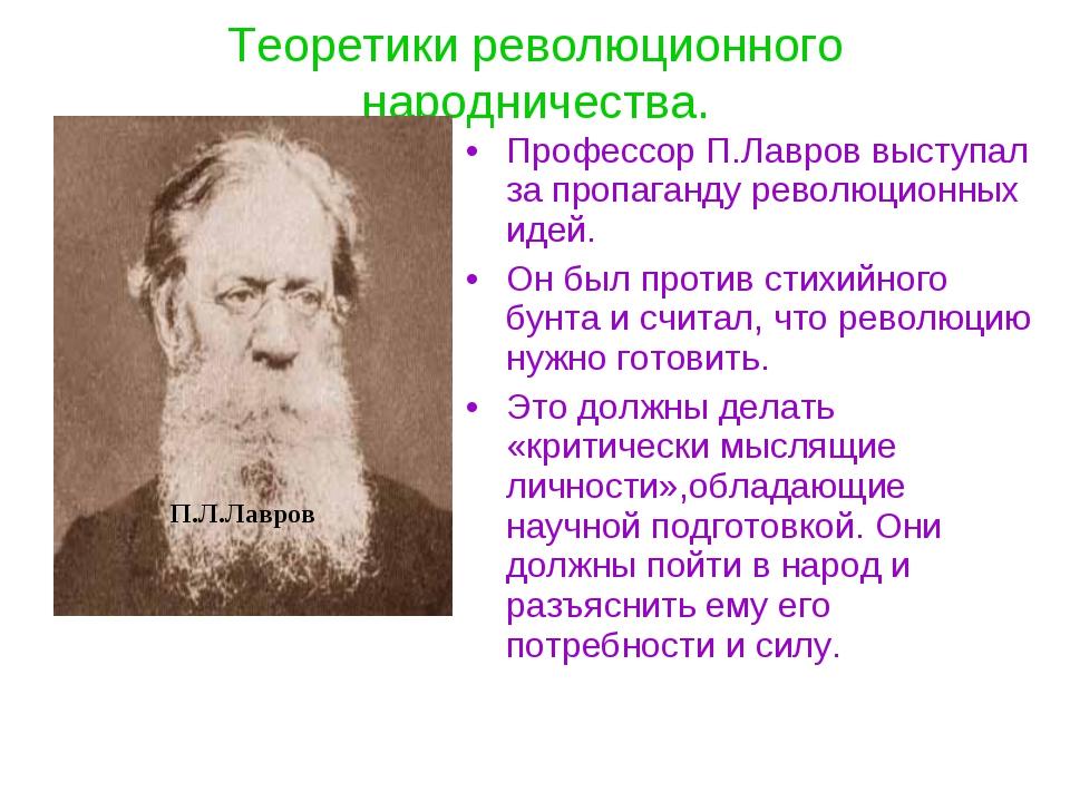 Теоретики революционного народничества. Профессор П.Лавров выступал за пропаг...