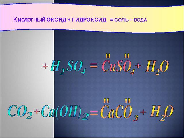 Кислотный ОКСИД + ГИДРОКСИД = СОЛЬ + ВОДА