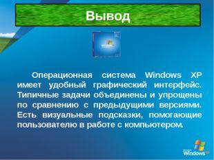 Вывод Операционная система Windows XP имеет удобный графический интерфейс. Ти