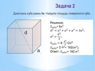 Диагональ куба равна 9м. Найдите площадь поверхности куба. Задача 2 d a