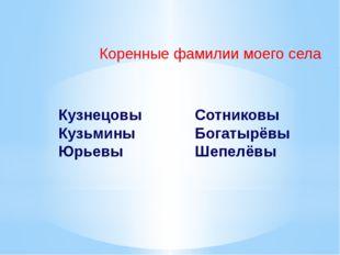 Коренные фамилии моего села Кузнецовы Кузьмины Юрьевы Сотниковы Богатырёвы Ше