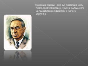 Псевдоним «Каверин» взят был писателем в честь гусара, приятеля молодого Пуш