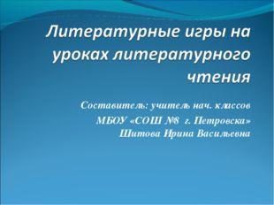 Составитель: учитель нач. классов МБОУ «СОШ №8 г. Петровска» Шитова Ирина Вас