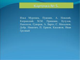 Илья Муромец, Пушкин, А. Невский, Катранский, М.М. Пришвин, Кутузов, Наполеон