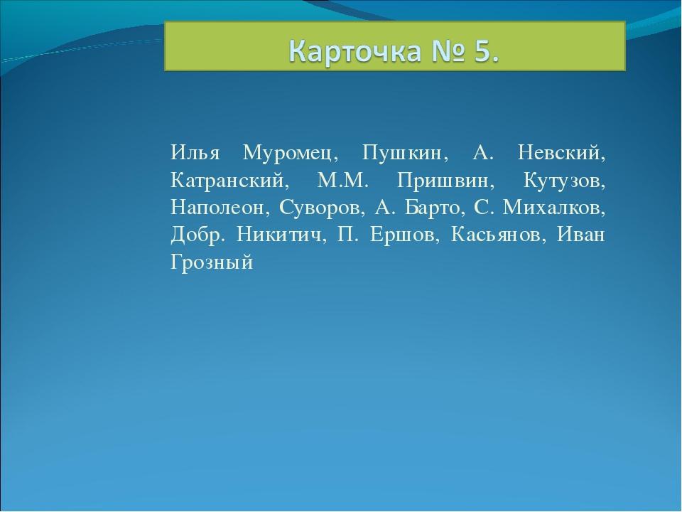 Илья Муромец, Пушкин, А. Невский, Катранский, М.М. Пришвин, Кутузов, Наполеон...