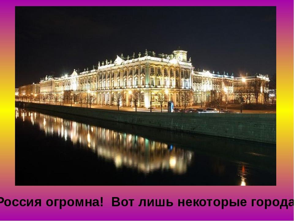 Россия огромна! Вот лишь некоторые города…