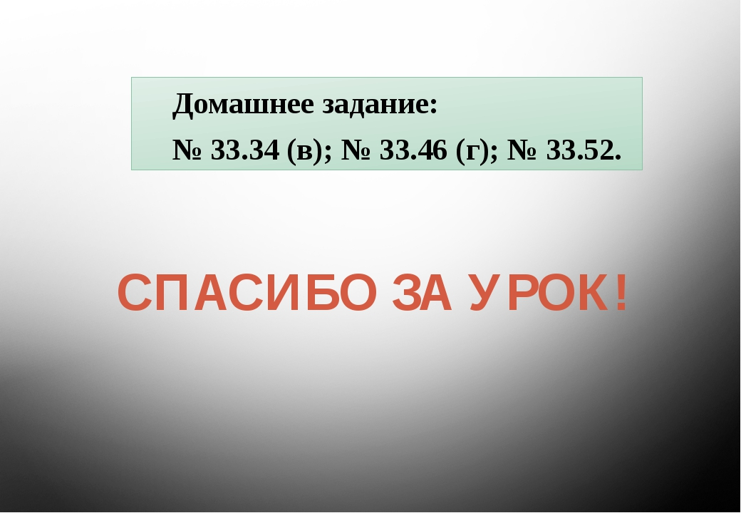 СПАСИБО ЗА УРОК! Домашнее задание: № 33.34 (в); № 33.46 (г); № 33.52.