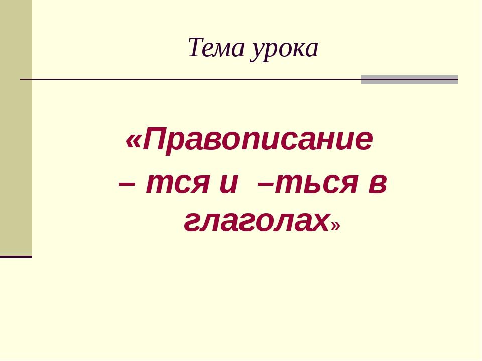 Тема урока «Правописание – тся и –ться в глаголах»