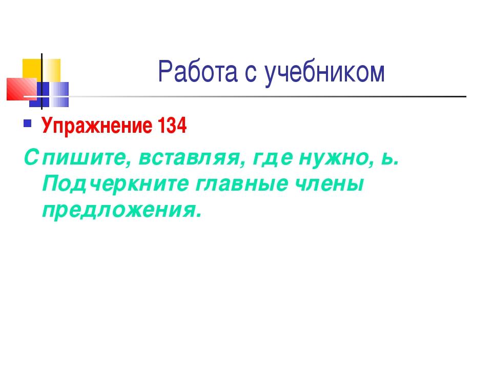 Работа с учебником Упражнение 134 Спишите, вставляя, где нужно, ь. Подчеркнит...