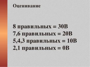 8 правильных = 30В 7,6 правильных = 20В 5,4,3 правильных = 10В 2,1 правильны