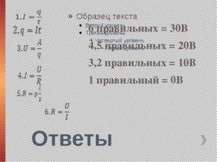 Ответы 6 правильных = 30В 4,5 правильных = 20В 3,2 правильных = 10В 1 правиль
