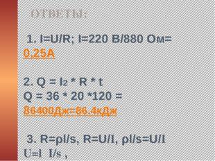 1. I=U/R; I=220 B/880 Oм= 0,25А 2. Q = I2 * R * t Q = 36 * 20 *120 = 86400Дж