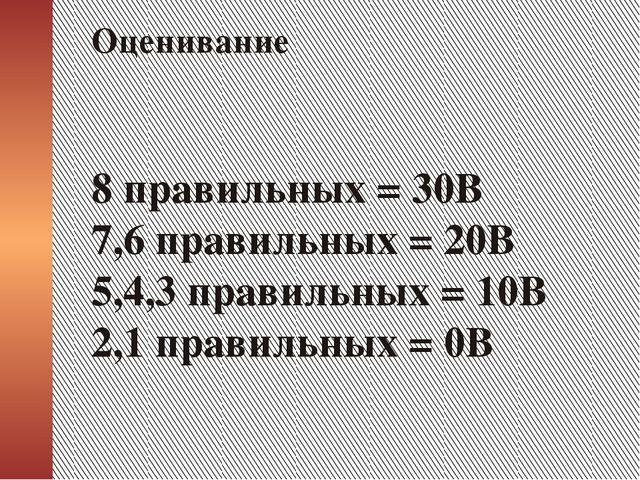 8 правильных = 30В 7,6 правильных = 20В 5,4,3 правильных = 10В 2,1 правильны...