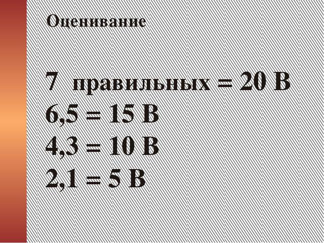 7 правильных = 20 В 6,5 = 15 В 4,3 = 10 В 2,1 = 5 В Оценивание