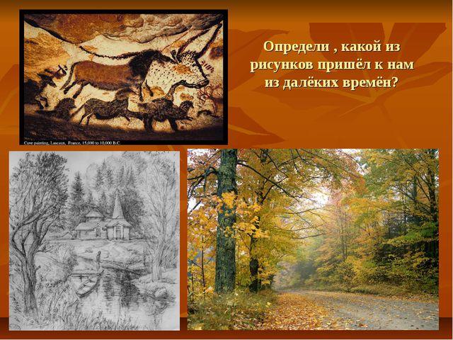 Определи , какой из рисунков пришёл к нам из далёких времён?