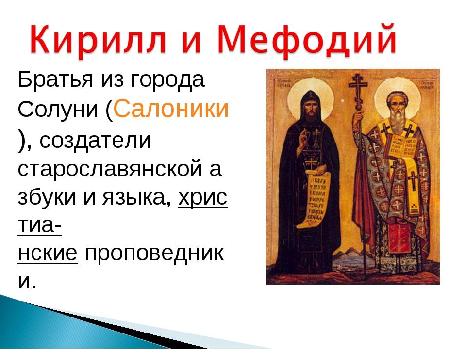 Братья из города Солуни (Салоники), создатели старославянскойазбукииязыка,...