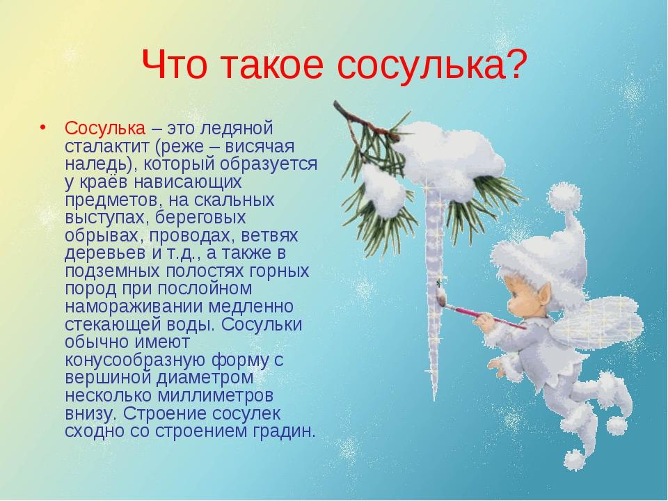 Что такое сосулька? Сосулька – это ледяной сталактит (реже – висячая наледь),...