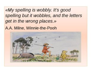 «My spelling is wobbly. It's good spelling but it wobbles, and the letters g