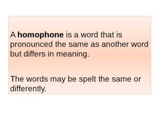 A homophone is a word that is pronounced the same as another word but differ