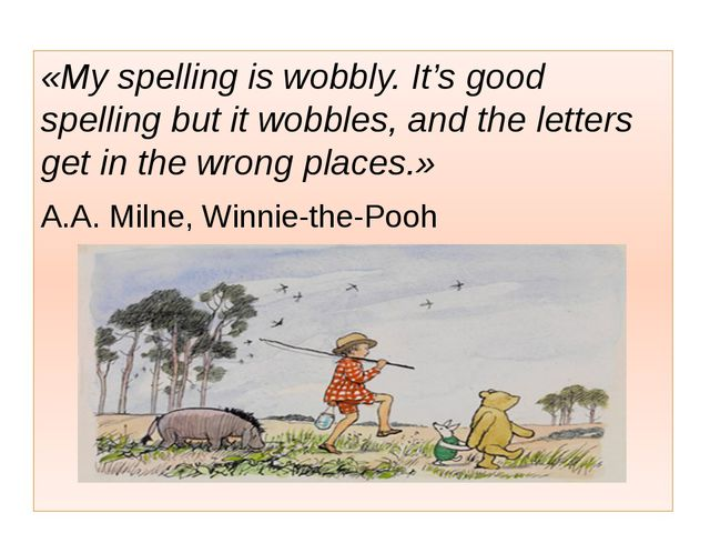 «My spelling is wobbly. It's good spelling but it wobbles, and the letters g...