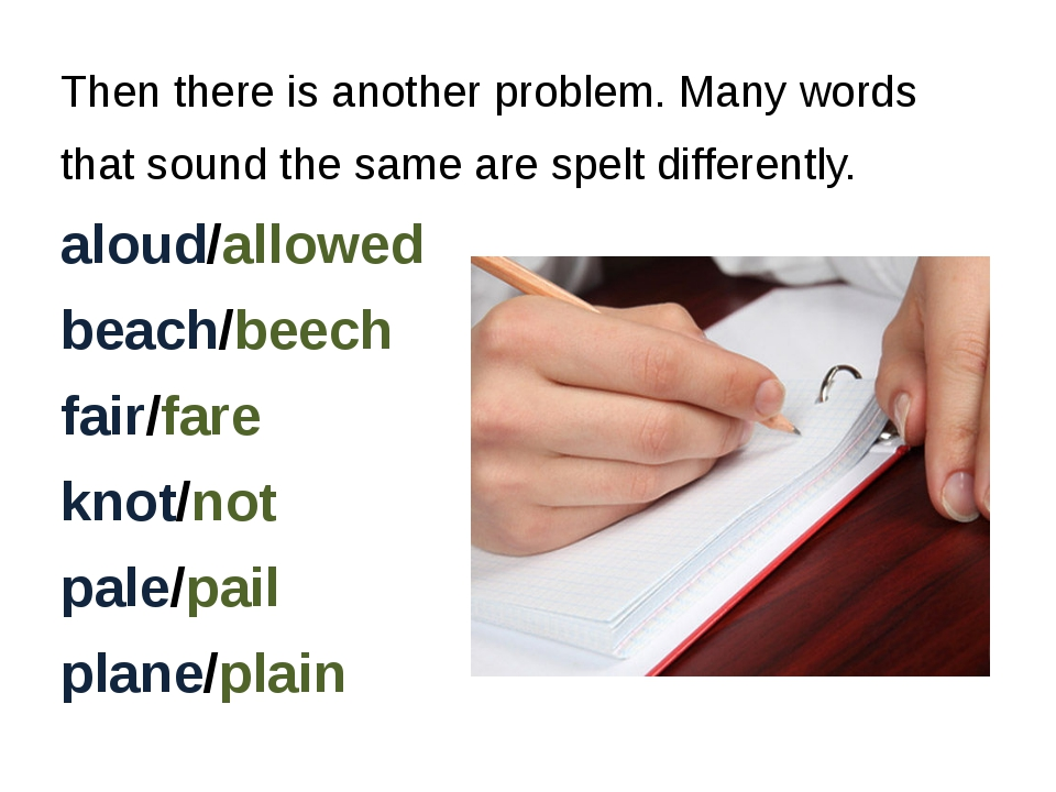 Then there is another problem. Many words that sound the same are spelt diffe...