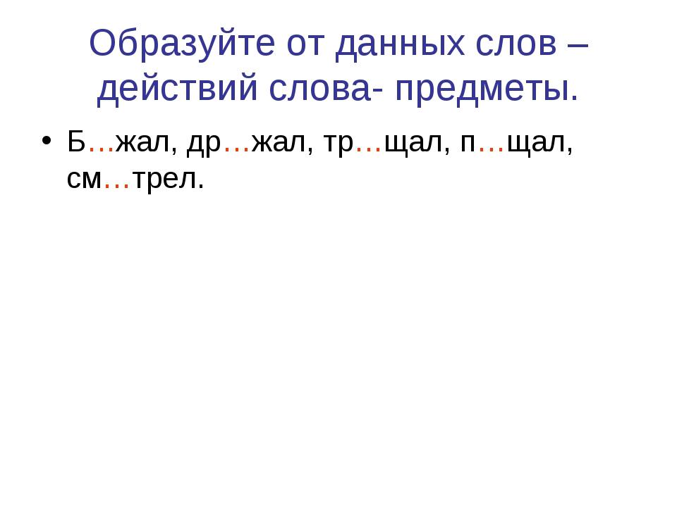 Образуйте от данных слов – действий слова- предметы. Б…жал, др…жал, тр…щал, п...