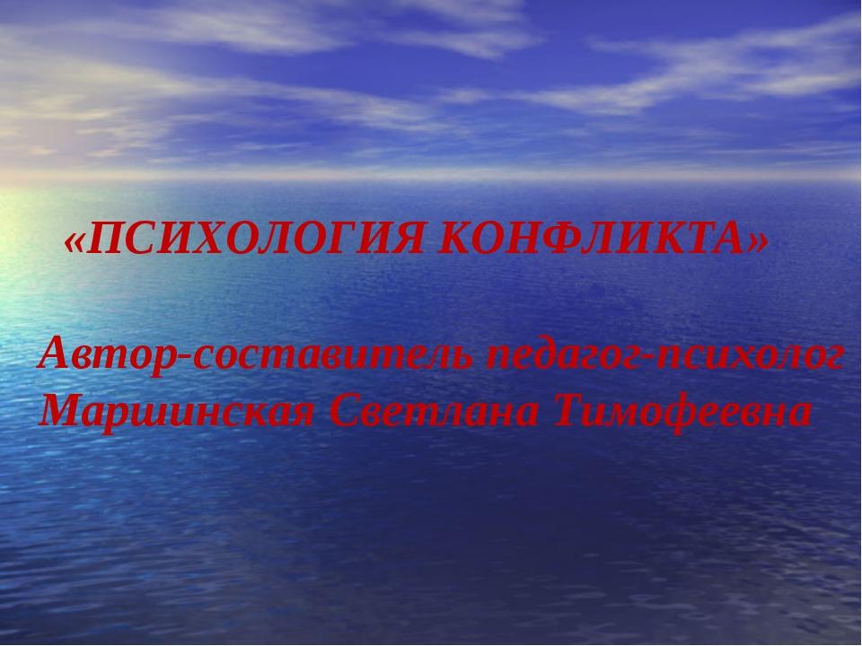 «ПСИХОЛОГИЯ КОНФЛИКТА» Автор-составитель педагог-психолог Маршинская Светлан...