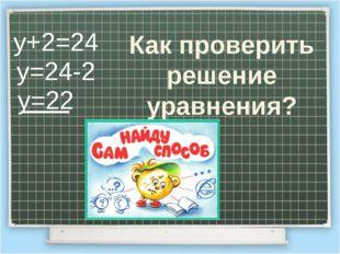 у+2=24 у=24-2 у=22 Как проверить решение уравнения?