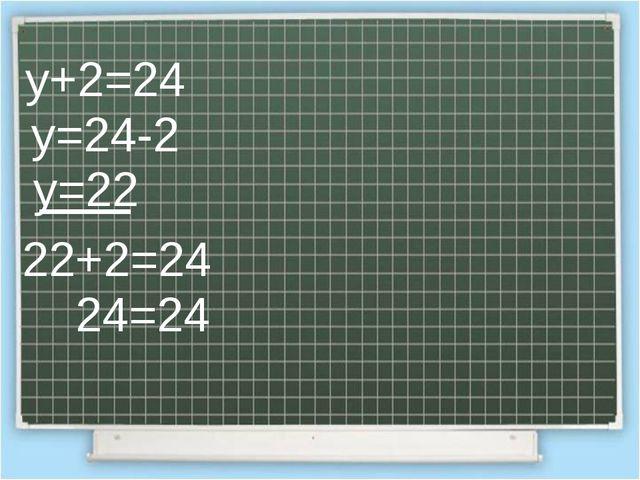 у+2=24 у=24-2 у=22 22+2=24 24=24