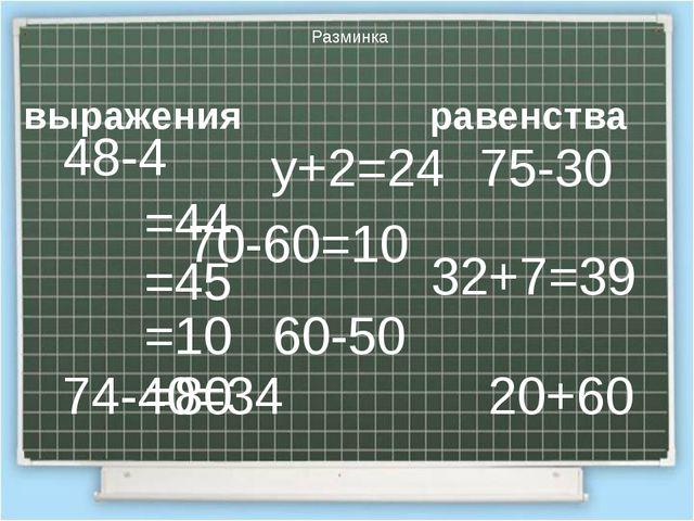 Разминка 48-4 20+60 75-30 60-50 у+2=24 74-40=34 32+7=39 70-60=10 выражения ра...
