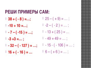 РЕШИ ПРИМЕРЫ САМ: 38 + ( - 8 ) =…; -10 + 10 =…; - 7 – ( -15 ) = …; -3 +3 =… ;