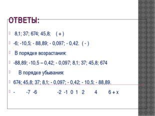 ОТВЕТЫ: 8,1; 37; 674; 45,8; ( + ) -6; -10,5; - 88,89; - 0,097; - 0,42. ( - )