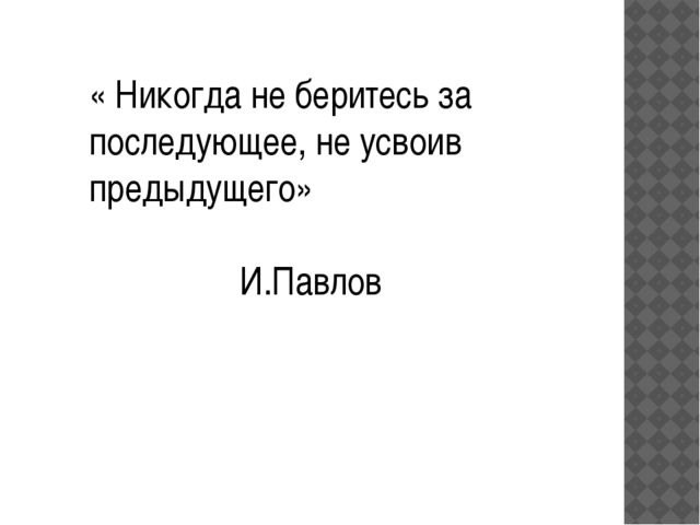« Никогда не беритесь за последующее, не усвоив предыдущего» И.Павлов