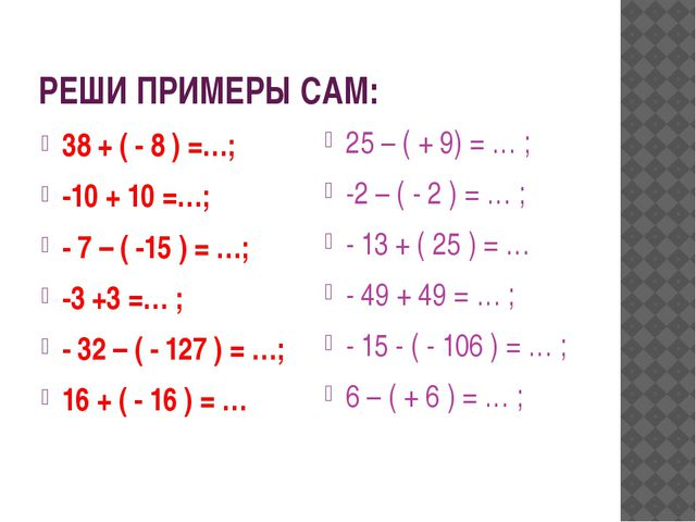 РЕШИ ПРИМЕРЫ САМ: 38 + ( - 8 ) =…; -10 + 10 =…; - 7 – ( -15 ) = …; -3 +3 =… ;...