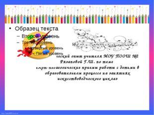 Педагогический опыт учителя МОУ ПООШ №2 Рязаповой Г.Ш. по теме «Арт-педагоги