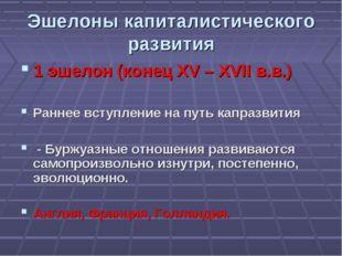 Эшелоны капиталистического развития 1 эшелон (конец XV – XVII в.в.)  Раннее