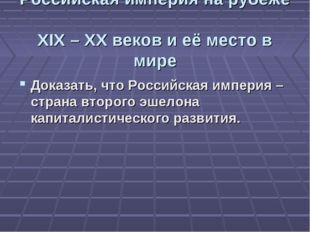 Российская империя на рубеже XIX – XX веков и её место в мире Доказать, что Р