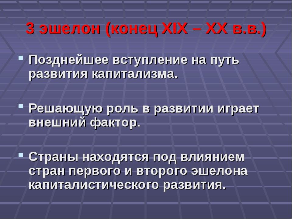 3 эшелон (конец XIX – XX в.в.) Позднейшее вступление на путь развития капитал...